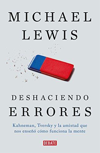 Deshaciendo errores: Kahneman, Tversky y la amistad que nos enseño como funciona la mente (Debate) por Michael Lewis