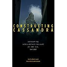 Constructing Cassandra: Reframing Intelligence Failure at the CIA, 1947-2001