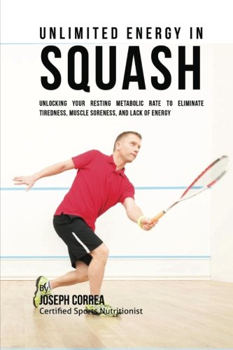 Unlimited Energy in Squash: Unlocking Your Resting Metabolic Rate to Eliminate Tiredness, Muscle Soreness, and Lack of Energy
