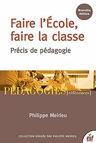 Faire l'École, faire la classe: Démocratie et pédagogie par Philippe Meirieu