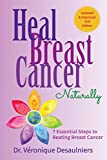 HEAL BREAST CANCER  NATURALLY: 7 ESSENTIAL STEPS TO BEATING BREAST CANCER - DR. VÉRONIQUE DESAULNIERS