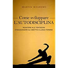 Come sviluppare l'autodisciplina: Resistere alle tentazioni e raggiungere gli obiettivi a lungo termine (Italian Edition)