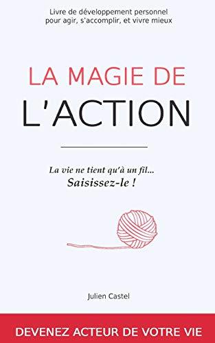 La Magie de l'Action: Livre de développement personnel pour agir, s'accomplir, et vivre...