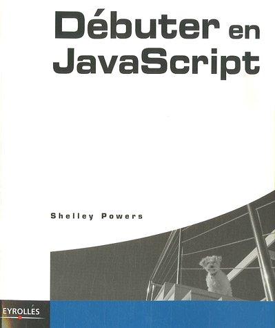 Débuter en JavaScript par Shelley Powers