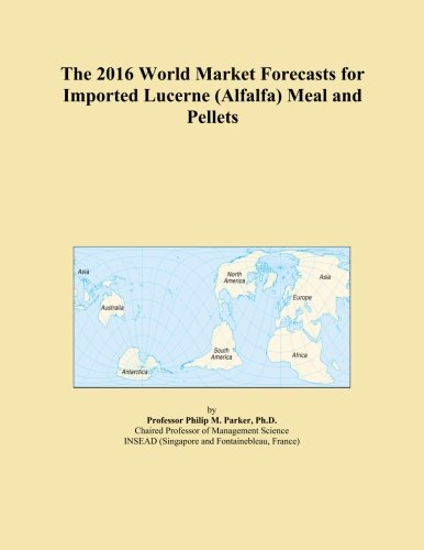 The 2016 World Market Forecasts for Imported Lucerne (Alfalfa) Meal and Pellets