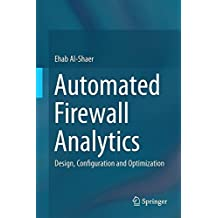 Automated Firewall Analytics: Design, Configuration and Optimization by Ehab Al-Shaer (2014-09-23)