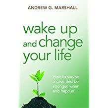 Wake Up and Change Your Life: How to Survive a Crisis and be Stronger, Wiser and Happier