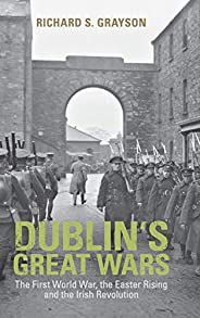 Dublin's Great Wars: The First World War, the Easter Rising and the Irish Revolu
