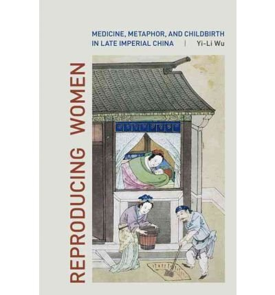 reproducing-women-medicine-metaphor-and-childbirth-in-late-imperial-china-author-yi-li-wu-published-