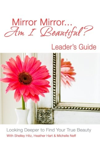 Mirror Mirror... Am I Beautiful? Leader's Guide: Looking Deeper to Find Your True Beauty Shelley Heather