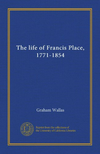 The life of Francis Place, 1771-1854 Francis Place