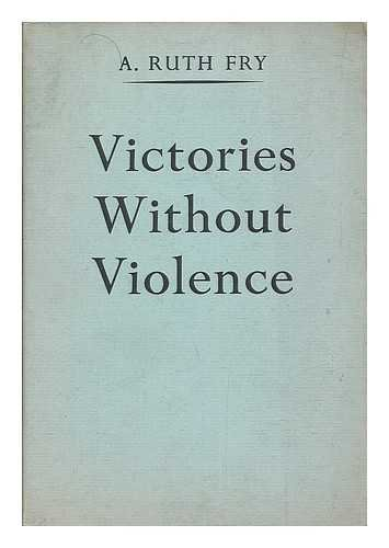 Victories without violence / compiled by A. Ruth Fry