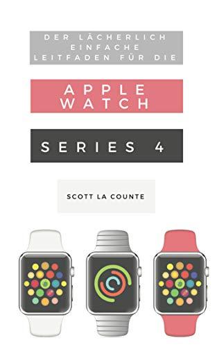 Der Lächerlich Einfache Leitfaden Für Die Apple Watch Series 4: Eine Praktische Anleitung Für Den Ein-stieg In Die Nächste Generation Von Apple Watch Und Watchos 5