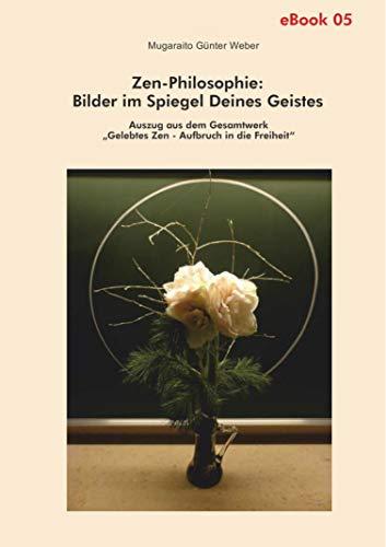 """Zen-Philosophie: Bilder im Spiegel deines Geistes: Auszug aus dem Gesamtwerk """"Gelebtes Zen - Aufbruch in die Freiheit"""""""