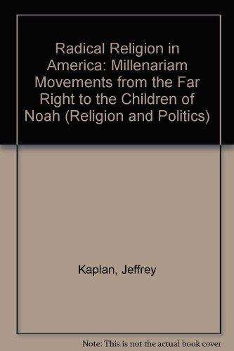 Radical Religion in America: Millenarian Movements from the Far Right to the Children of Noah: Millenariam Movements from the Far Right to the Children of Noah (Religion and Politics)