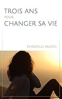 Trois ans pour changer sa vie par [MUSTEL, Christelle]