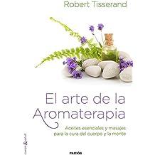 El arte de la aromaterapia: Aceites esenciales y masajes para la cura del cuerpo y la mente (Cuerpo y Salud)