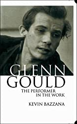 Glenn Gould: The Performer in the Work: A Study in Performance Practice