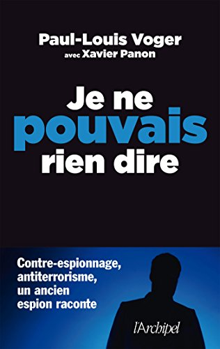 Je ne pouvais rien dire: Contre-espionnage, antiterrorisme : un ancien espion raconte par Paul-Louis Voger
