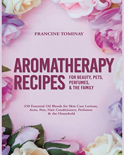 Aromatherapy Recipes for Beauty, Pets, Perfumes and the Family: 250 Essential Oil Blends for Skin Care Lotions, Acne, Pets, Hair Conditioners, ... (Aromatherapy for Beginners 2019, Band 4)