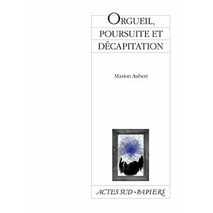 Orgueil, poursuite et décapitation: Comédie hystérique et familiale (Actes Sud-Papiers)