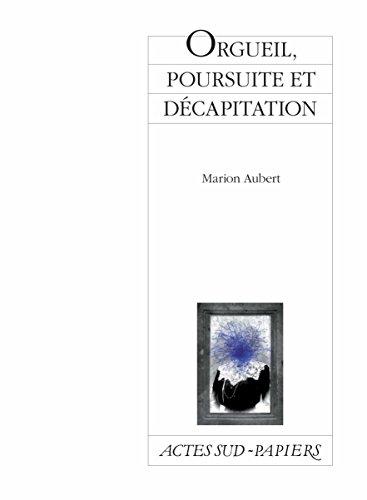 Orgueil, poursuite et décapitation: Comédie hystérique et familiale (Actes Sud-Papiers) par Marion Aubert