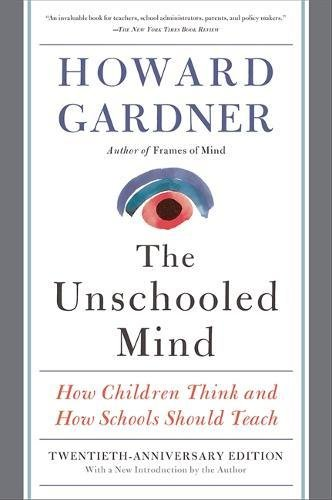 The Unschooled Mind: How Children Think and How Schools Should Teach por Howard Gardner