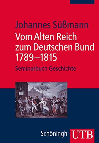 Vom Alten Reich zum Deutschen Bund 1789 - 1815 (Seminarbuch Geschichte, Band 4100) Reich Bund