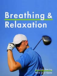 Breathing & Relaxation: Golf Tips: Anti-Stress Program & Power for Your Swing (Golf Mental Tips Book 1)