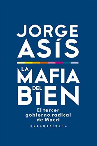 La mafia del bien: El tercer gobierno radical de Macri por Jorge Asis