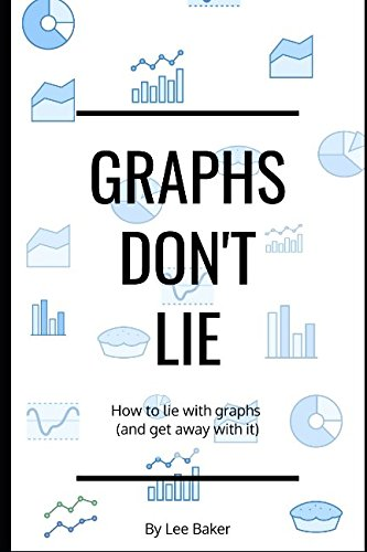 Graphs Don't Lie: How to Lie with Graphs and Get Away With It… (Bite-Size Stats Series, Band 2)