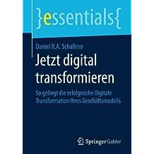 Jetzt digital transformieren: So gelingt die erfolgreiche Digitale Transformation Ihres Geschäftsmodells (essentials)