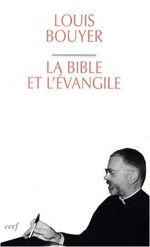 La Bible et l'Evangile : Le sens de l'Ecriture : du Dieu qui parle au Dieu fait homme par Louis Bouyer