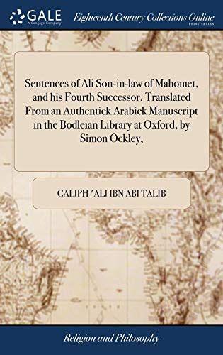 Sentences of Ali Son-In-Law of Mahomet, and His Fourth Successor. Translated from an Authentick Arabick Manuscript in the Bodleian Library at Oxford, by Simon Ockley,