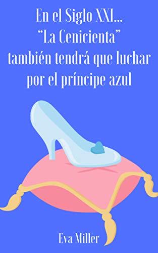 """En el Siglo XXI… """"La Cenicienta"""" también tendrá que luchar por el príncipe azul (Autoconclusivo) (En el Siglo XXI... nº 1) por Eva Miller"""
