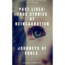 PAST LIVES: TRUE STORIES OF REINCARNATION: Journey of Souls: True Stories of Reincarnation & Past Lives  (English Edition)