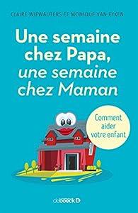 Une semaine chez Papa, une semaine chez Maman : Comment aider votre enfant par Claire Wiewauters