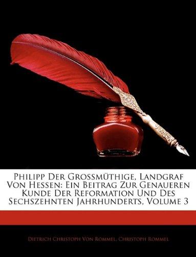 Philipp Der Grossmüthige, Landgraf Von Hessen: Ein Beitrag Zur Genaueren Kunde Der Reformation Und Des Sechszehnten Jahrhunderts, III Band