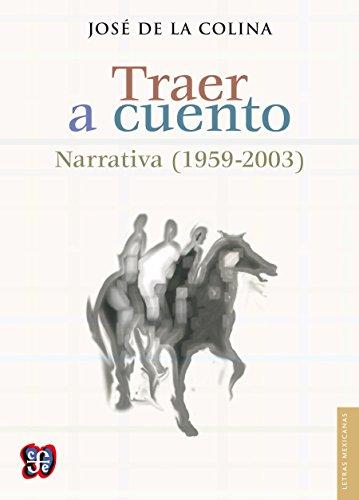 Traer a cuento. Narrativa (1959-2003) (Letras Mexicanas) por José de la Colina