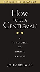 How to Be a Gentleman: 21st Century Edition: A Timely Guide to Timeless Manners