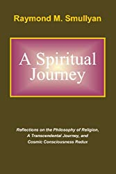 A Spiritual Journey: Reflections on the Philosophy of Religion, A Transcendental Journey, and Cosmic Consciousness Redux
