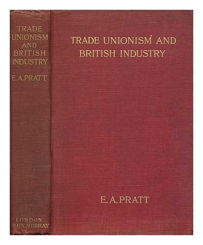 Trade unionism and British industry : a reprint of the Times articles on The crisis in British industry ; with an introduction/by Edwin A. Pratt