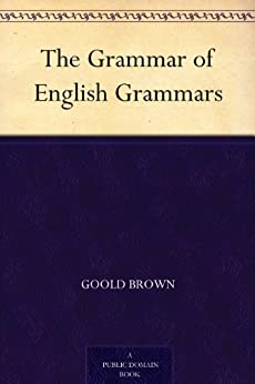 The Grammar of English Grammars (English Edition) de [Brown, Goold]