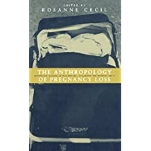 Anthropology of Pregnancy Loss: Comparative Studies in Miscarriage, Stillbirth and Neo-Natal Death (Cross-cultural Perspectives on Women)