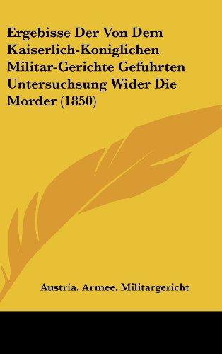 Ergebisse Der Von Dem Kaiserlich-Koniglichen Militar-Gerichte Gefuhrten Untersuchsung Wider Die Morder (1850)