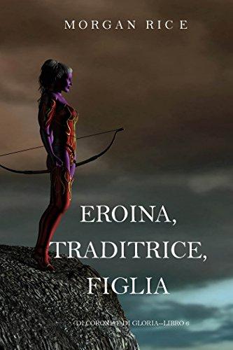 Eroina, Traditrice, Figlia (Di Corone e di GloriaLibro 6)