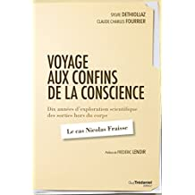 Voyage aux confins de la conscience : Dix années d'exploration scientifique des sorties hors du corps : le cas Nicolas Fraisse