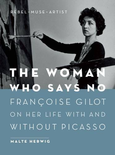 The Woman Who Says No: Fran??oise Gilot on Her Life With and Without Picasso - Rebel, Muse, Artist by Malte Herwig (2016-05-10)