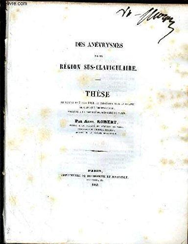 DES ANEVRYSMES DE LA REGION SUS-CLAVICULAIRE - THESE PRESENTEE LE 7 JUIN 1842, AU COUCOURS POUR LA CHAIRE DE CLINIQUE CHIRURGICALE, VACANTE A LA FACULTE DE MEDECINE DE PARIS.