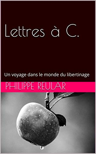 Lettres à C.: Un voyage dans le monde du libertinage par Philippe Reular